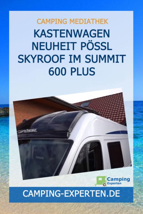 Kastenwagen Neuheit Pössl Skyroof im Summit 600 Plus