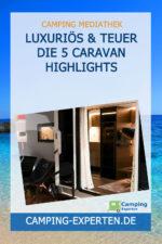 Luxuriös & teuer Die 5 Caravan Highlights